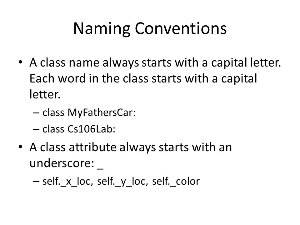 Naming Conventions A class name always starts with a capital letter. Each word in the class starts with a capital letter. – class MyFathersCar: – clas