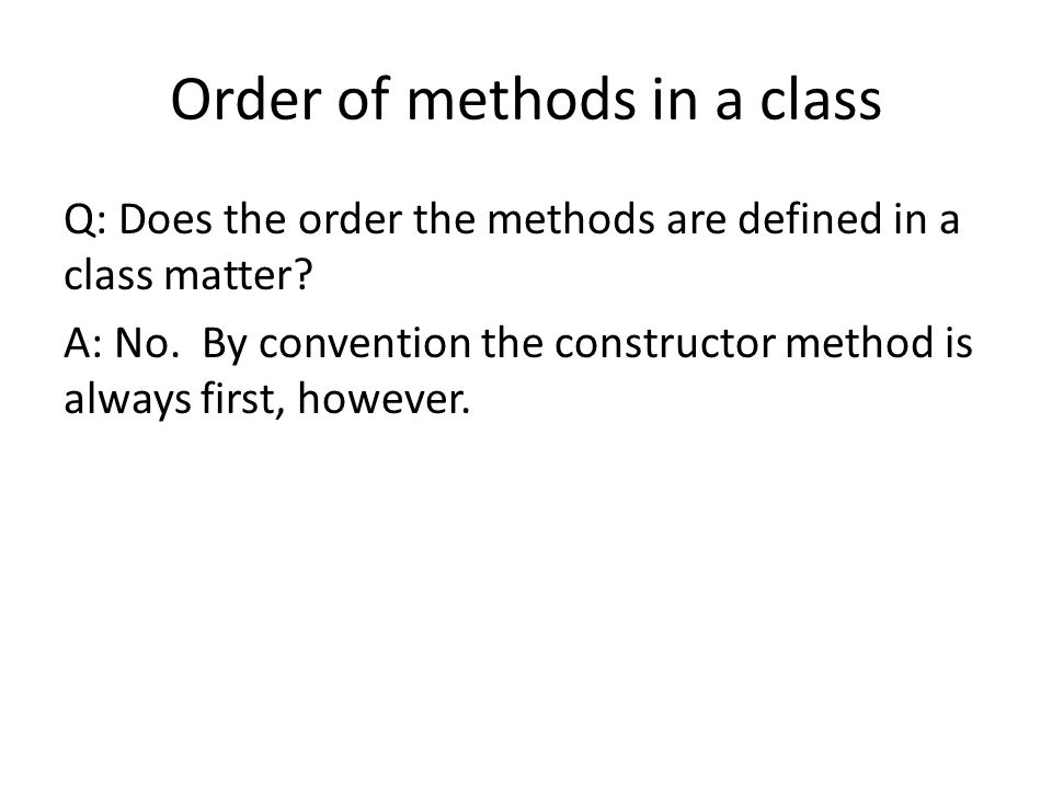 Order of methods in a class Q: Does the order the methods are defined in a class matter? A: No. By convention the constructor method is always first,