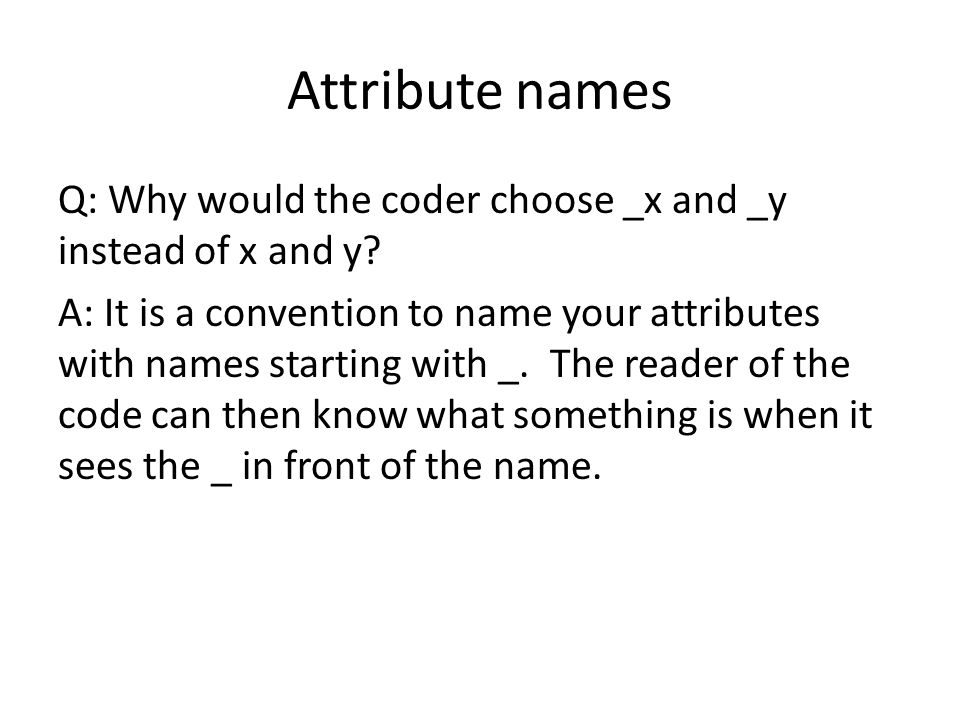 Attribute names Q: Why would the coder choose _x and _y instead of x and y? A: It is a convention to name your attributes with names starting with _.