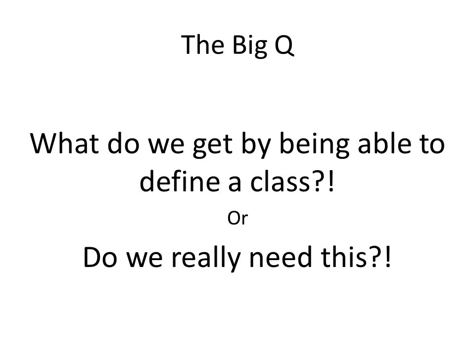 The Big Q What do we get by being able to define a class?! Or Do we really need this?!