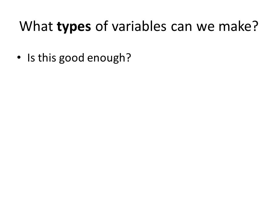 What types of variables can we make Is this good enough