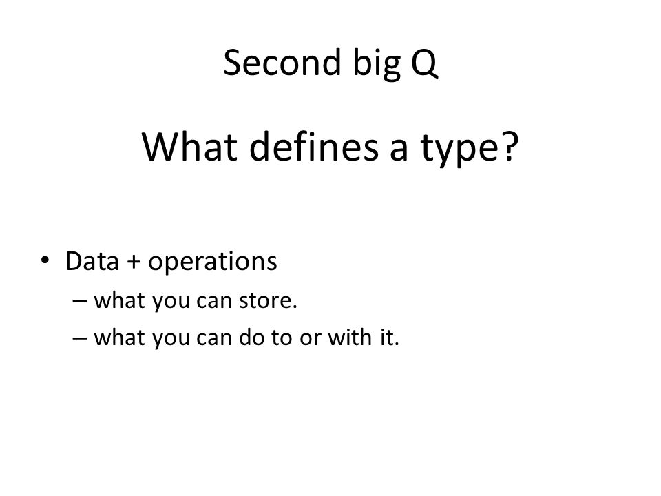 Second big Q What defines a type? Data + operations – what you can store. – what you can do to or with it.