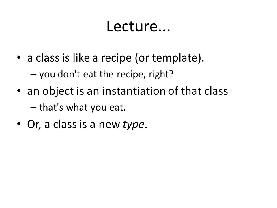 Lecture... a class is like a recipe (or template).