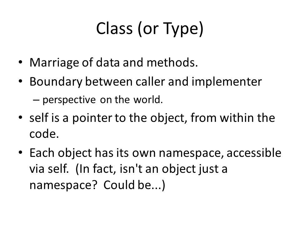 Class (or Type) Marriage of data and methods. Boundary between caller and implementer – perspective on the world. self is a pointer to the object, fro