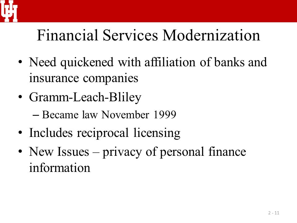 Financial Services Modernization Need quickened with affiliation of banks and insurance companies Gramm-Leach-Bliley – Became law November 1999 Includ