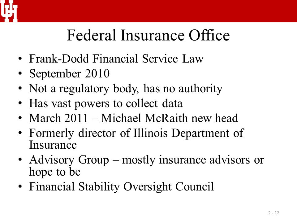 Federal Insurance Office Frank-Dodd Financial Service Law September 2010 Not a regulatory body, has no authority Has vast powers to collect data March