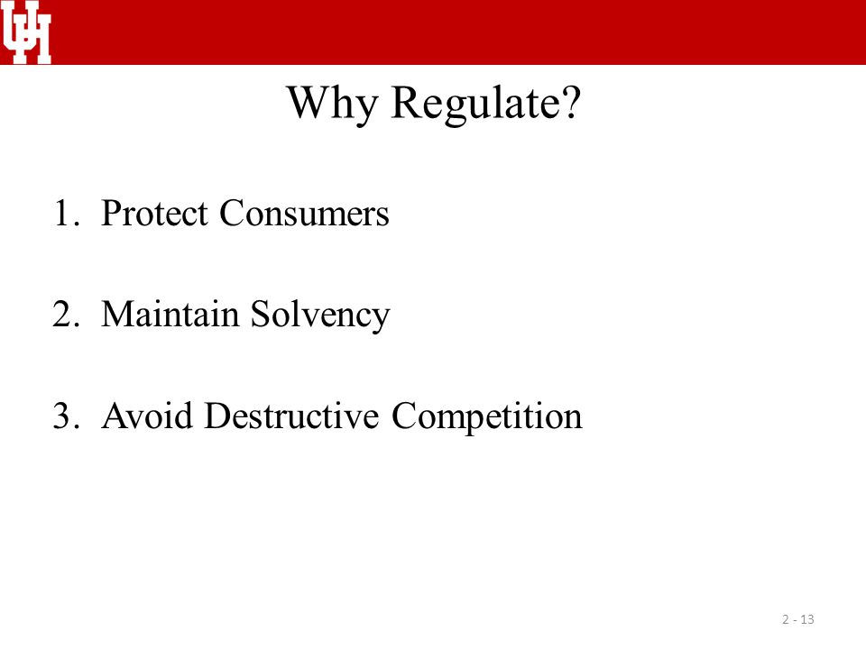 Why Regulate? 1.Protect Consumers 2.Maintain Solvency 3.Avoid Destructive Competition 2 - 13