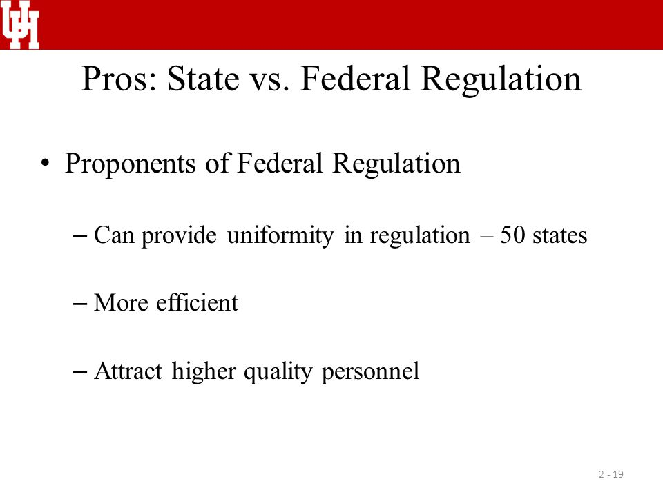 Pros: State vs. Federal Regulation Proponents of Federal Regulation – Can provide uniformity in regulation – 50 states – More efficient – Attract high