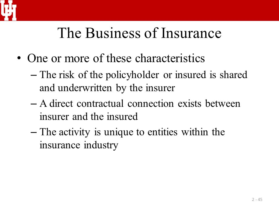 The Business of Insurance One or more of these characteristics – The risk of the policyholder or insured is shared and underwritten by the insurer – A