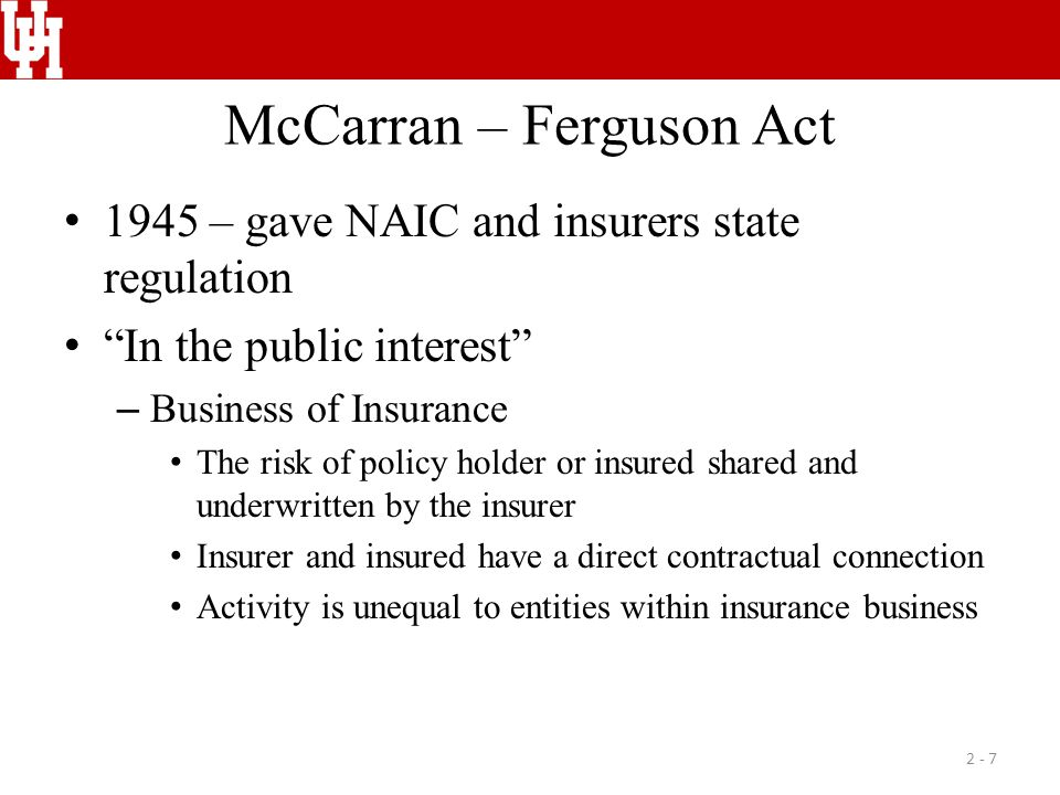 McCarran – Ferguson Act 1945 – gave NAIC and insurers state regulation In the public interest – Business of Insurance The risk of policy holder or ins