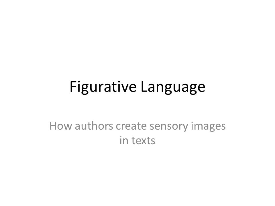 Figurative Language How authors create sensory images in texts