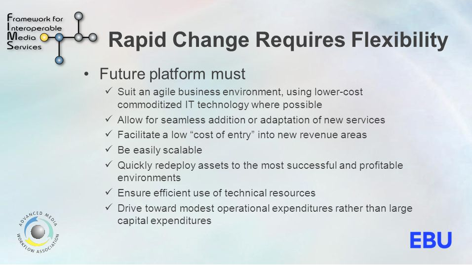 Rapid Change Requires Flexibility Future platform must Suit an agile business environment, using lower-cost commoditized IT technology where possible Allow for seamless addition or adaptation of new services Facilitate a low cost of entry into new revenue areas Be easily scalable Quickly redeploy assets to the most successful and profitable environments Ensure efficient use of technical resources Drive toward modest operational expenditures rather than large capital expenditures