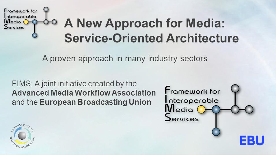 The FIMS Concept Media Supply Chain Workflow Centralize decision-making and business processes Provide a flexible platform to adapt to new business requirements Reduce reliance on proprietary solutions Expose closed systems as services Allow workflow to dictate infrastructure and technology instead of the other way around Speak the same language Leverage a standard interface across media services