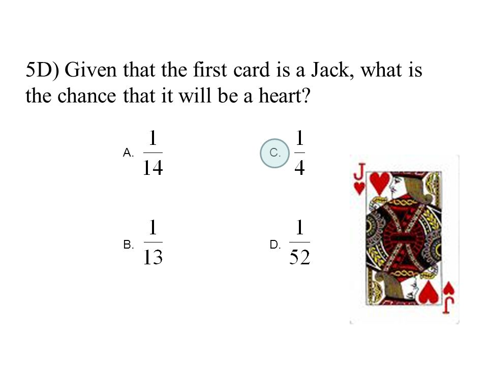 5D) Given that the first card is a Jack, what is the chance that it will be a heart? A. C. B. D.