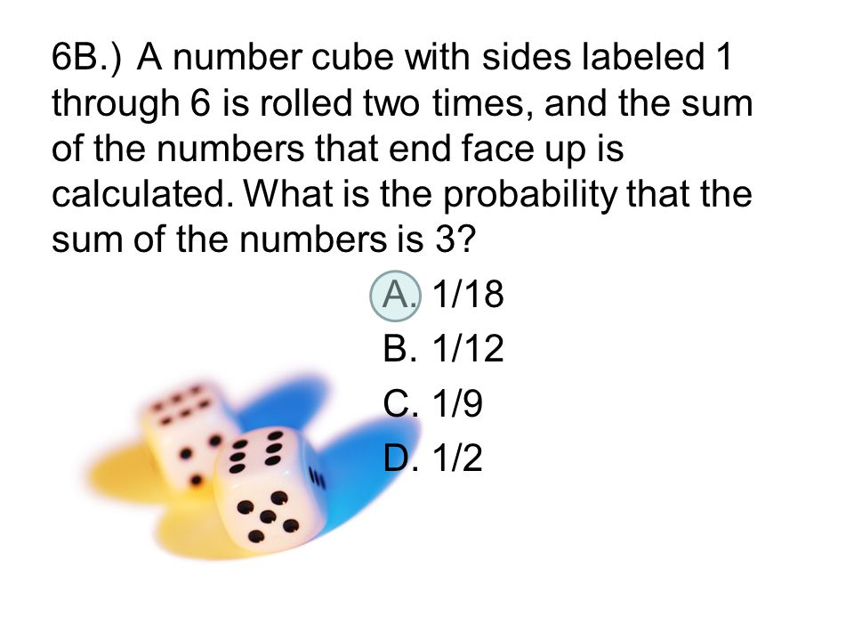 6B.)A number cube with sides labeled 1 through 6 is rolled two times, and the sum of the numbers that end face up is calculated. What is the probabili