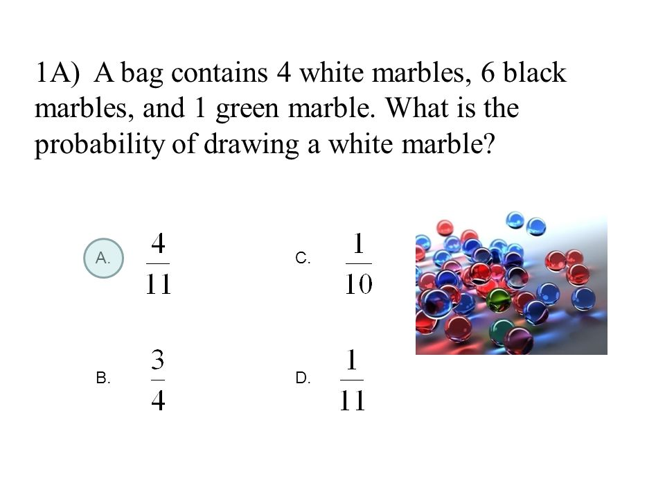 1A) A bag contains 4 white marbles, 6 black marbles, and 1 green marble. What is the probability of drawing a white marble? A.C. B.D.