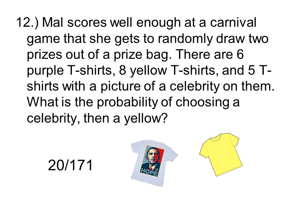 12.) Mal scores well enough at a carnival game that she gets to randomly draw two prizes out of a prize bag. There are 6 purple T-shirts, 8 yellow T-s