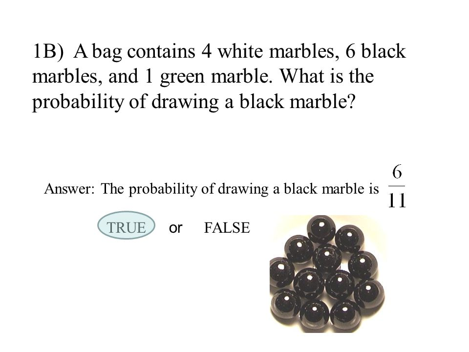 1B) A bag contains 4 white marbles, 6 black marbles, and 1 green marble. What is the probability of drawing a black marble? Answer: The probability of