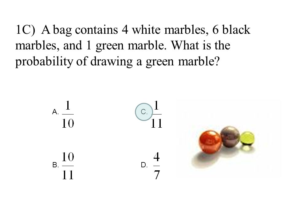 1C) A bag contains 4 white marbles, 6 black marbles, and 1 green marble. What is the probability of drawing a green marble? A.C. B.D.