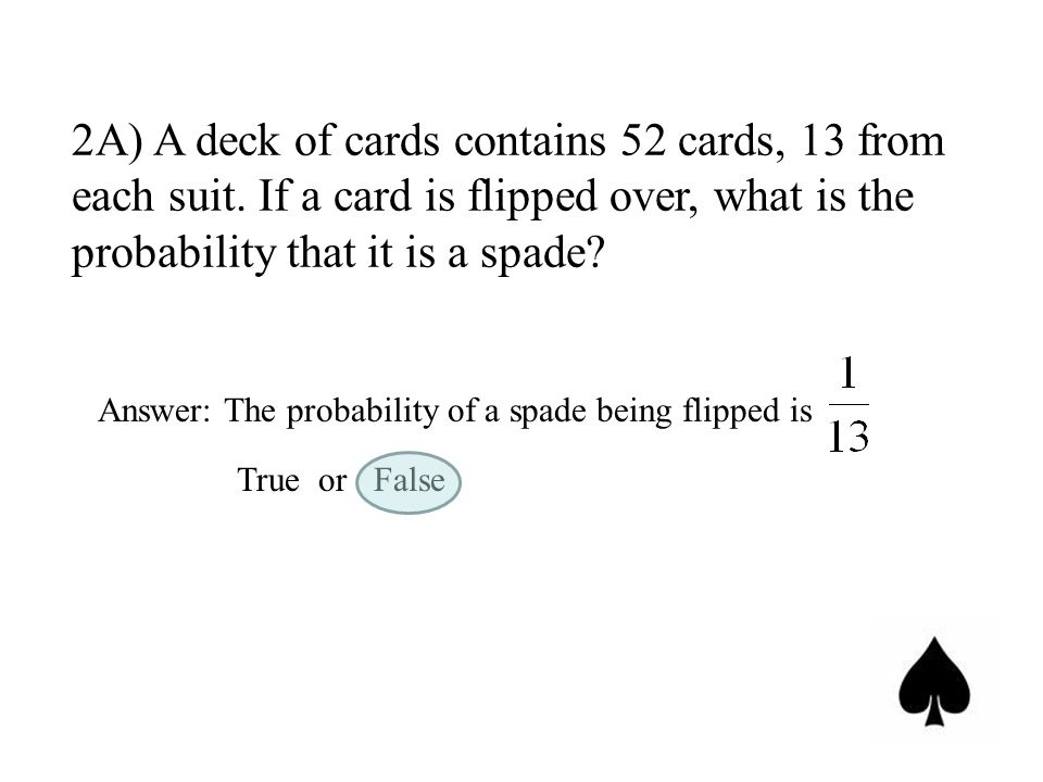 2A) A deck of cards contains 52 cards, 13 from each suit. If a card is flipped over, what is the probability that it is a spade? Answer: The probabili