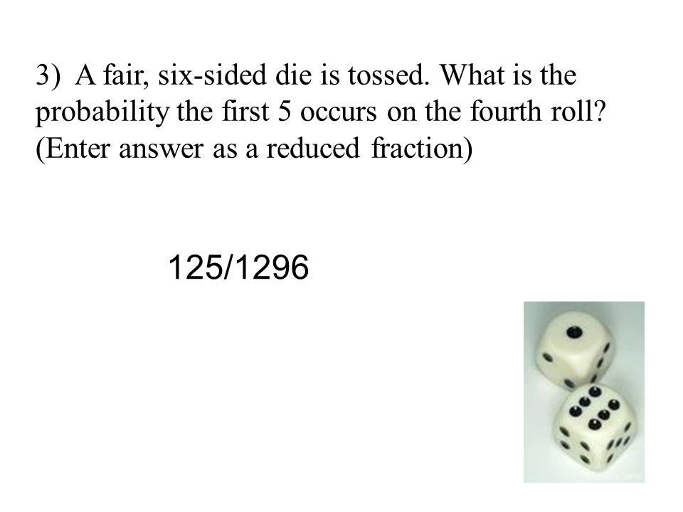 3) A fair, six-sided die is tossed. What is the probability the first 5 occurs on the fourth roll? (Enter answer as a reduced fraction) 125/1296