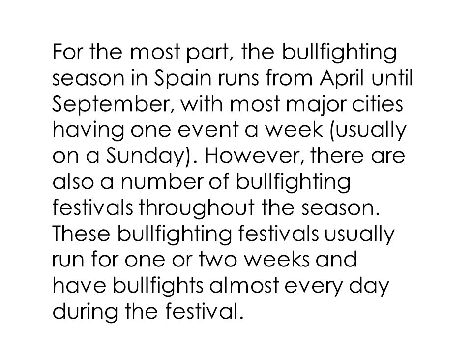 For the most part, the bullfighting season in Spain runs from April until September, with most major cities having one event a week (usually on a Sunday).
