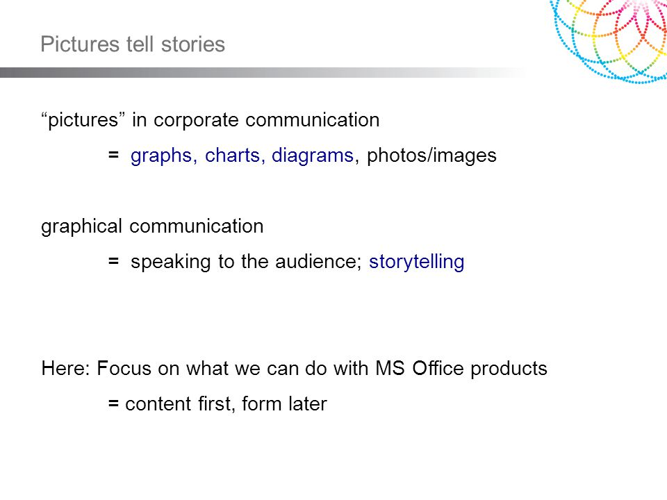 Pictures tell stories pictures in corporate communication = graphs, charts, diagrams, photos/images graphical communication = speaking to the audience