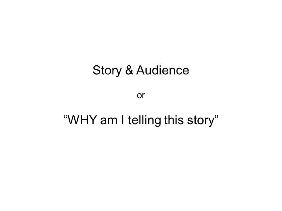 Story & Audience or WHY am I telling this story