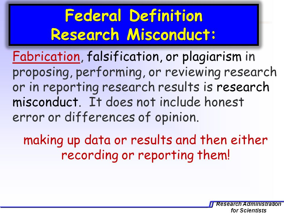 Research Administration for Scientists Federal Definition Research Misconduct: Fabrication, falsification, or plagiarism in proposing, performing, or reviewing research or in reporting research results is research misconduct.