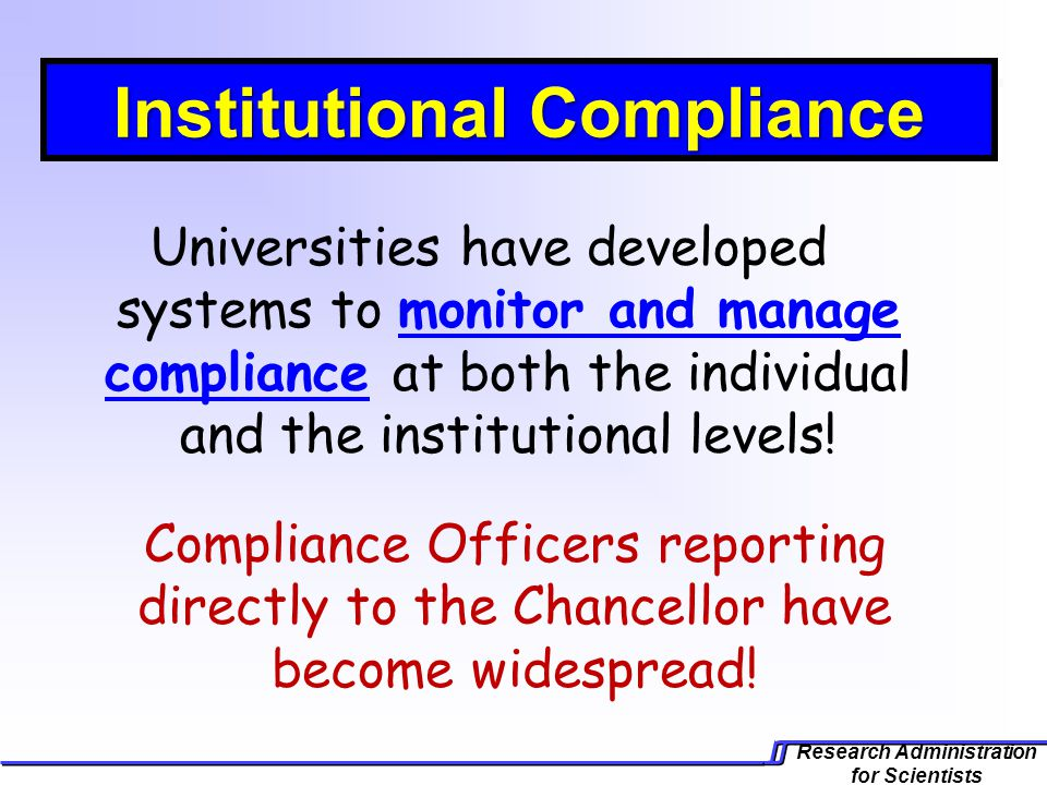 Research Administration for Scientists Universities have developed systems to monitor and manage compliance at both the individual and the institutional levels.