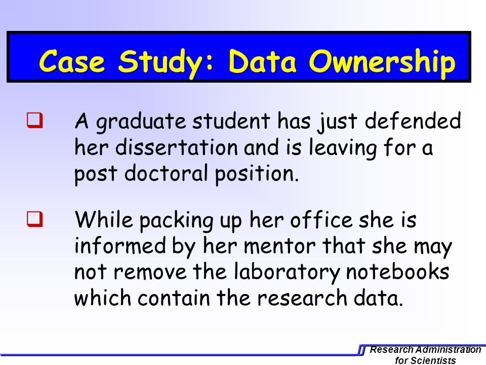 Research Administration for Scientists Case Study: Data Owne Case Study: Data Ownership A graduate student has just defended her dissertation and is leaving for a post doctoral position.