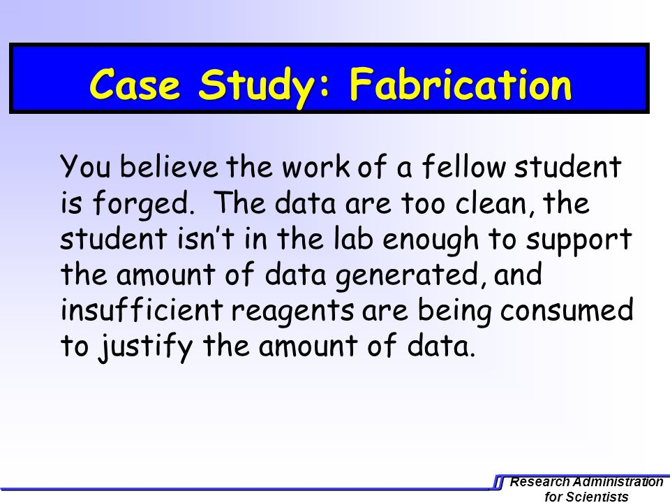 Research Administration for Scientists Case Study: Fabrication Case Study: Fabrication You believe the work of a fellow student is forged.