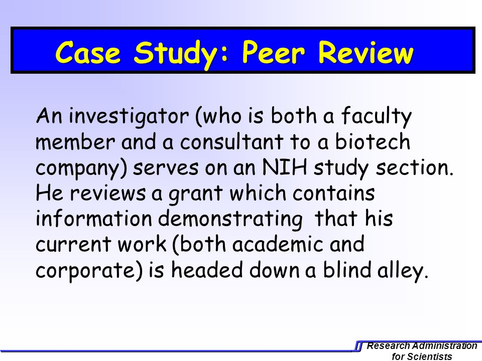 Research Administration for Scientists Case Study: Peer Review Case Study: Peer Review An investigator (who is both a faculty member and a consultant to a biotech company) serves on an NIH study section.