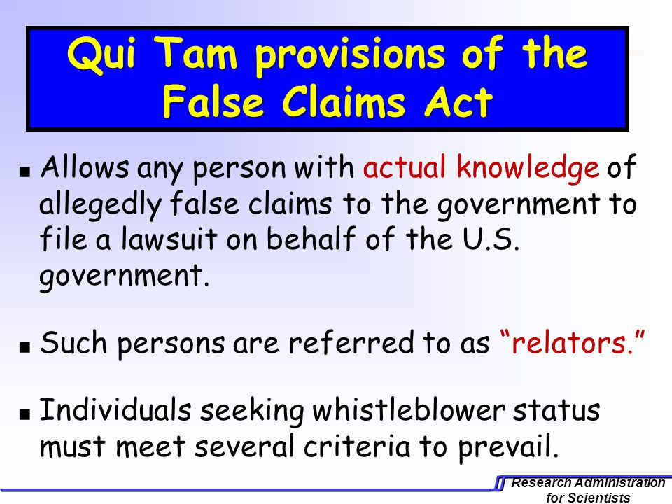 Research Administration for Scientists Qui Tam provisions of the False Claims Act Allows any person with actual knowledge of allegedly false claims to the government to file a lawsuit on behalf of the U.S.