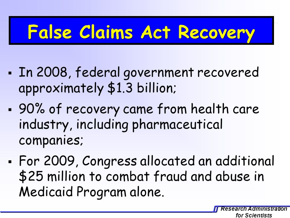 Research Administration for Scientists False Claims Act Recovery In 2008, federal government recovered approximately $1.3 billion; 90% of recovery came from health care industry, including pharmaceutical companies; For 2009, Congress allocated an additional $25 million to combat fraud and abuse in Medicaid Program alone.
