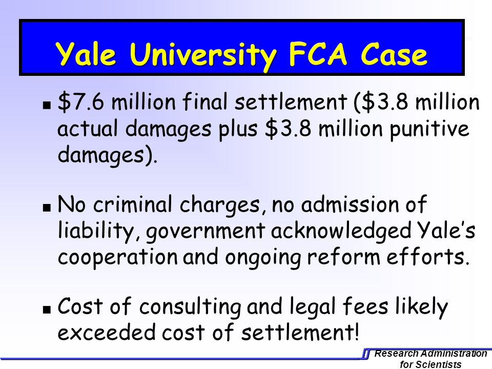Research Administration for Scientists Yale University Yale University FCA Case $7.6 million final settlement ($3.8 million actual damages plus $3.8 million punitive damages).