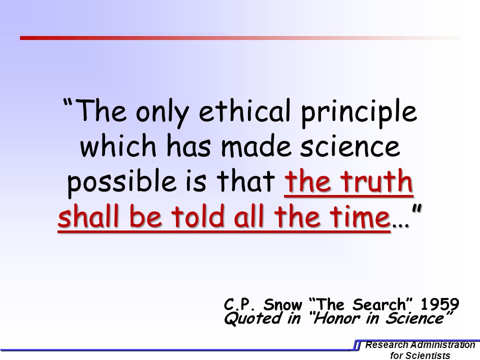 Research Administration for Scientists the truth shall be told all the time… The only ethical principle which has made science possible is that the truth shall be told all the time… C.P.