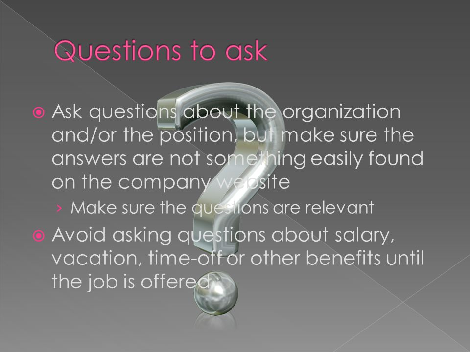 Ask questions about the organization and/or the position, but make sure the answers are not something easily found on the company website Make sure the questions are relevant Avoid asking questions about salary, vacation, time-off or other benefits until the job is offered