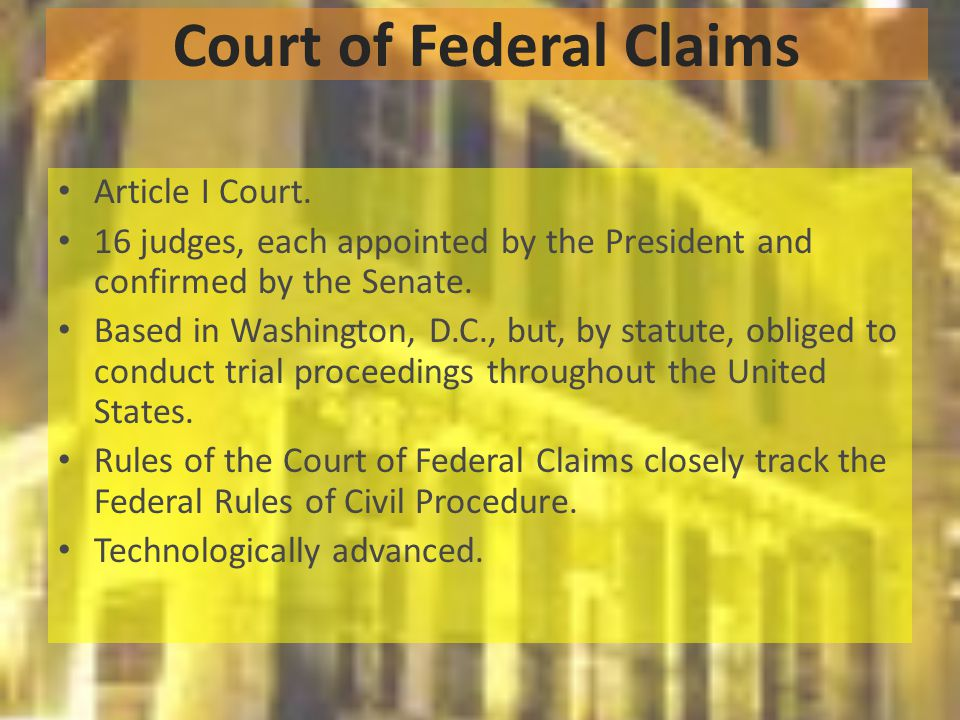 Court of Federal Claims Article I Court. 16 judges, each appointed by the President and confirmed by the Senate. Based in Washington, D.C., but, by st