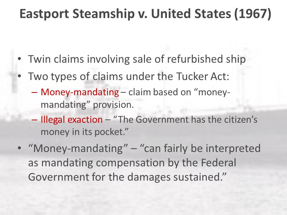 Eastport Steamship v. United States (1967) Twin claims involving sale of refurbished ship Two types of claims under the Tucker Act: – Money-mandating