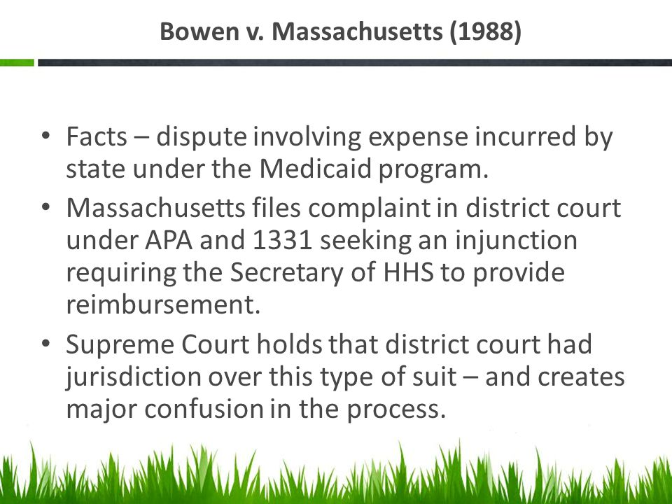 Bowen v. Massachusetts (1988) Facts – dispute involving expense incurred by state under the Medicaid program. Massachusetts files complaint in distric
