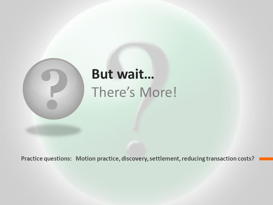 ? But wait… Theres More! Practice questions: Motion practice, discovery, settlement, reducing transaction costs?