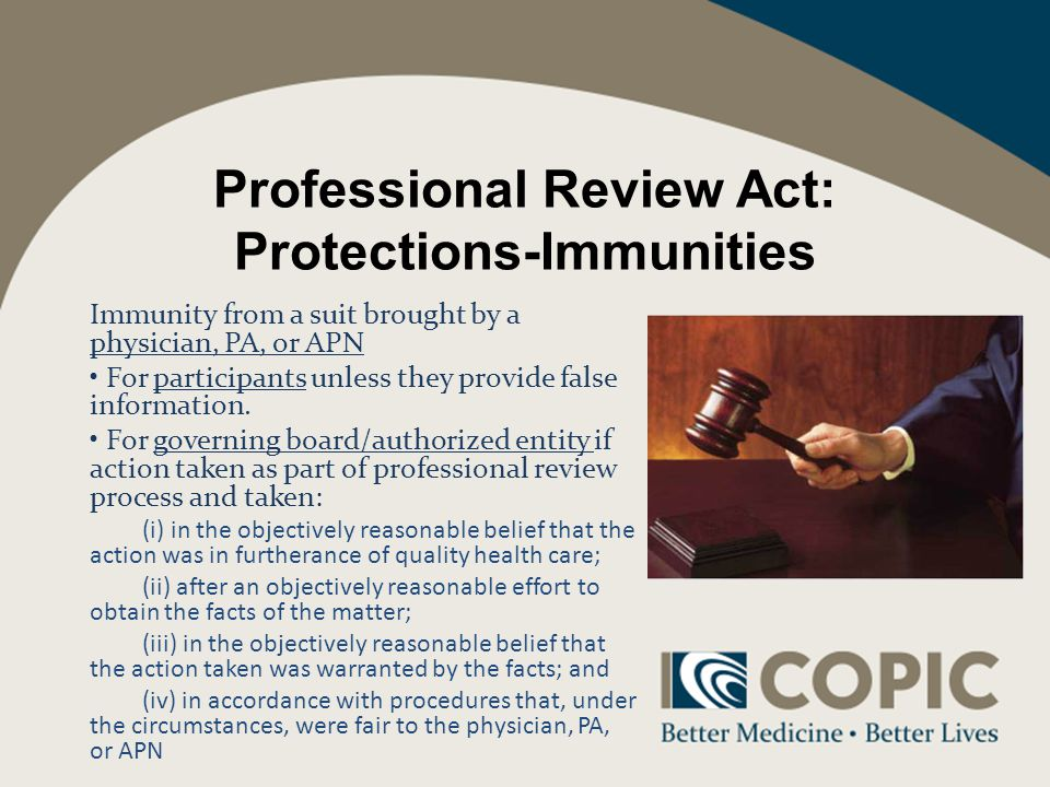 Professional Review Act: Protections-Immunities Immunity from a suit brought by a physician, PA, or APN For participants unless they provide false information.
