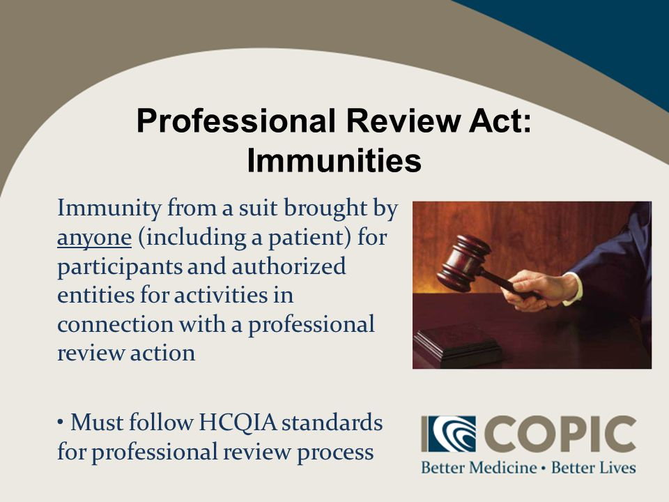 Professional Review Act: Immunities Immunity from a suit brought by anyone (including a patient) for participants and authorized entities for activities in connection with a professional review action Must follow HCQIA standards for professional review process