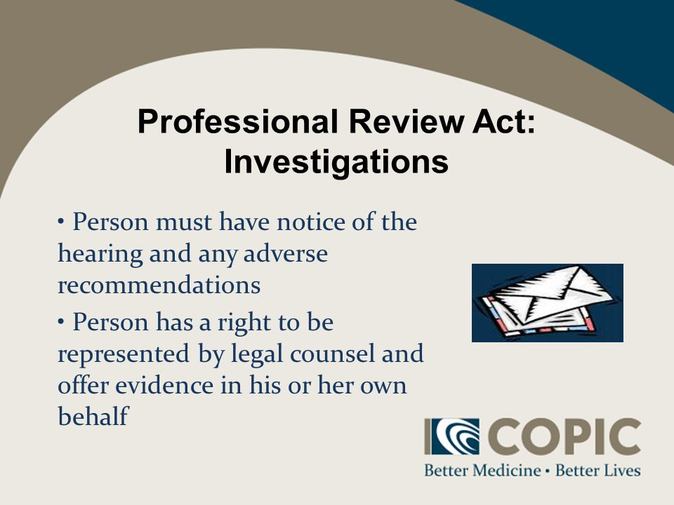 Professional Review Act: Investigations Person must have notice of the hearing and any adverse recommendations Person has a right to be represented by legal counsel and offer evidence in his or her own behalf
