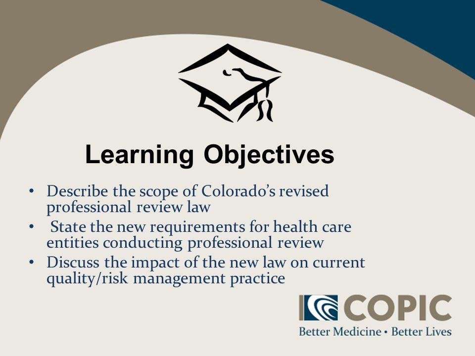 Learning Objectives Describe the scope of Colorados revised professional review law State the new requirements for health care entities conducting professional review Discuss the impact of the new law on current quality/risk management practice