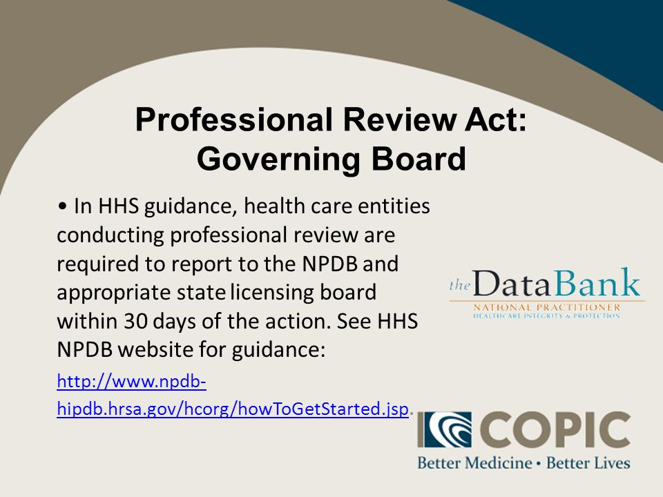 Professional Review Act: Governing Board In HHS guidance, health care entities conducting professional review are required to report to the NPDB and appropriate state licensing board within 30 days of the action.