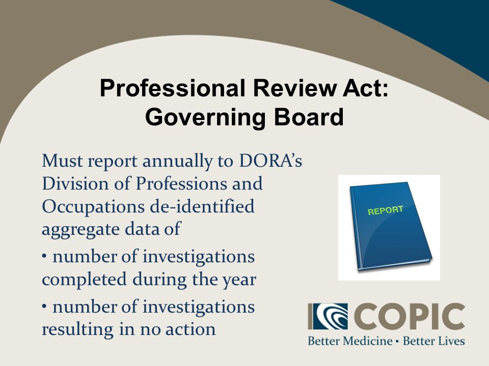Professional Review Act: Governing Board Must report annually to DORAs Division of Professions and Occupations de-identified aggregate data of number of investigations completed during the year number of investigations resulting in no action
