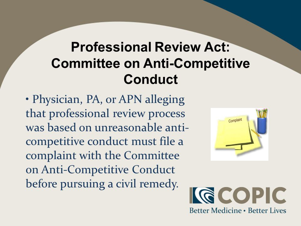 Professional Review Act: Committee on Anti-Competitive Conduct Physician, PA, or APN alleging that professional review process was based on unreasonable anti- competitive conduct must file a complaint with the Committee on Anti-Competitive Conduct before pursuing a civil remedy.