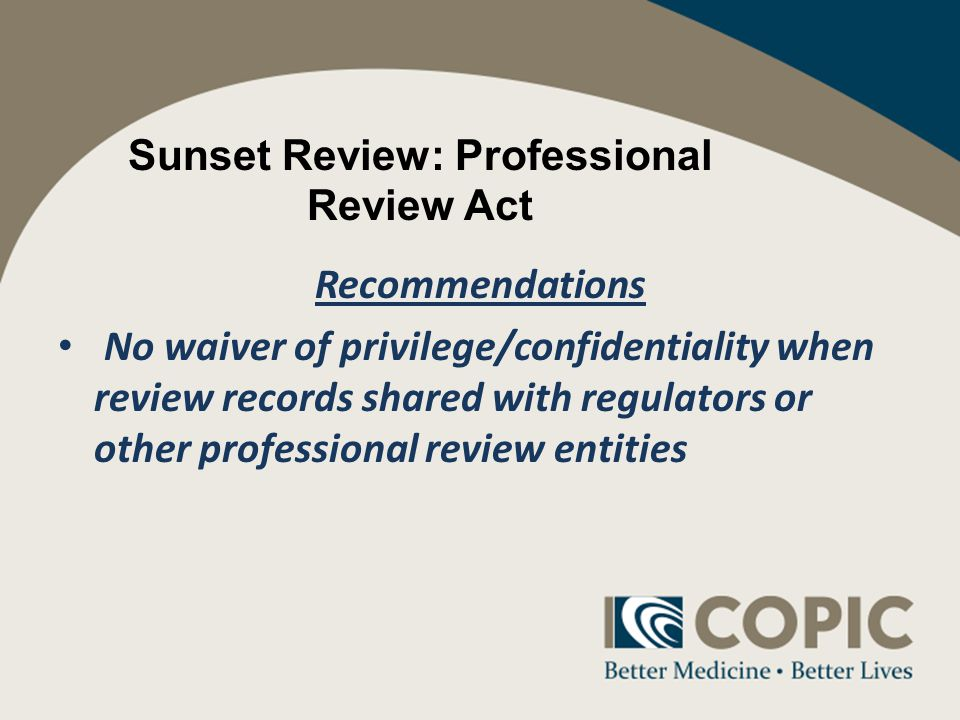 Sunset Review: Professional Review Act Recommendations No waiver of privilege/confidentiality when review records shared with regulators or other professional review entities